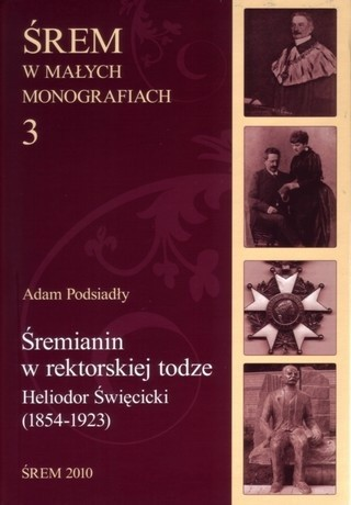 Okładka książki Śremianin w rektorskiej todze. Heliodor Święcicki (1854-1923) lekarz, naukowiec, profesor Uniwersytetu Poznańskiego