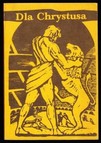 Okładka książki Dla Chrystusa. Z martyrologii pierwszych chrześcijan