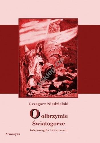 Okładka książki O olbrzymie Światogorze, świętym ogniu i wieszczeniu