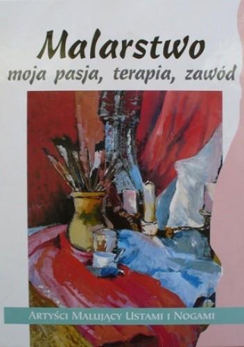 Okładka książki Malarstwo, moja pasja, terapia, zawód. Artyści malujący ustami i nogami.