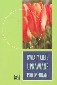 Okładka książki Kwiaty cięte uprawiane pod osłonami
