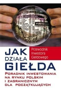 Okładka książki Jak działa giełda. Poradnik inwestowania na rynku polskim i zagranicznym dla początkujących