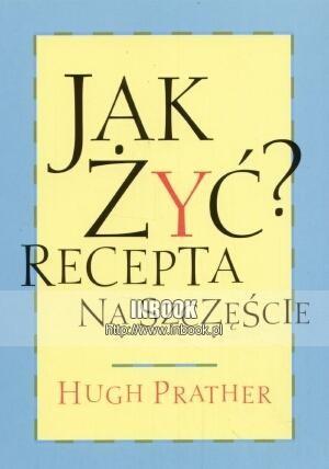Okładka książki Jak żyća Recepta na szczęście - Hugh Prater