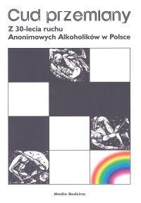 Okładka książki Cud przemiany. Z 30-lecia ruchu Anonimowych Alkoholików w Polsce