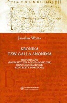 Okładka książki Kronika tzw. Galla Anonima – historyczne (monastyczne i genealogiczne) oraz geograficzne konteksty powstania