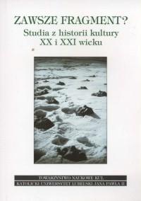 Okładka książki Zawsze fragment? Studia z historii kultury XX i XXI wieku