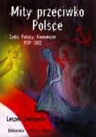 Mity przeciwko Polsce. Żydzi, Polacy, Komunizm. 1939-2012