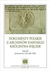 Okładka książki Dokumenty polskie z archiwów dawnego Królestwa Węgier. Tom III (dokumenty z lat 1481-1500)