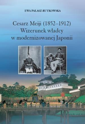 Okładka książki Cesarz Meiji (1852-1912). Wizerunek władcy w modernizowanej Japonii w setną rocznicę śmierci cesarza