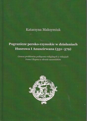 Okładka książki Pogranicze persko-rzymskie w działaniach Husrowa I Anuszirwana (531-579)