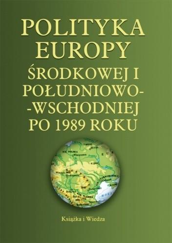 Okładka książki Polityka Europy Środkowej i Południowo-Wschodniej po 1989 roku
