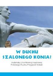 Okładka książki W duchu Szalonego Konia? Materiały z konferencji naukowej Polskiego Ruchu Przyjaciół Indian