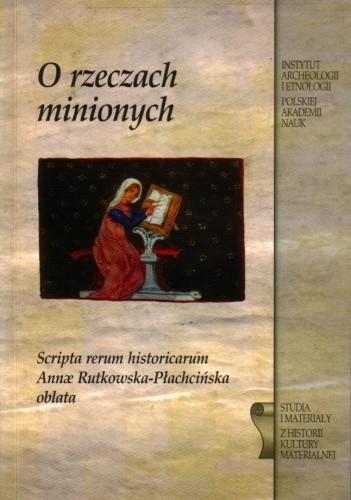 Okładka książki O rzeczach minionych. Scripta rerum historicarum Annae Rutkowska-Płachcińska oblata