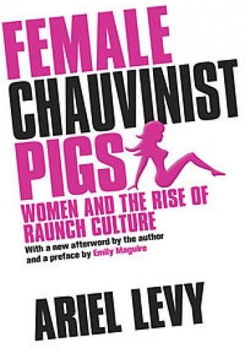 Okładka książki Female Chauvinist Pigs: Women and the Rise of Raunch Culture