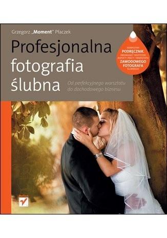 Okładka książki Profesjonalna fotografia ślubna. Od perfekcyjnego warsztatu do dochodowego biznesu.