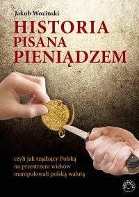 Okładka książki Historia pisana pieniądzem, czyli jak rządzący na przestrzeni wieków manipulowali polską walutą.