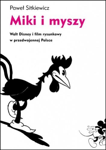 Okładka książki Miki i myszy. Walt Disney i film rysunkowy w przedwojennej Polsce