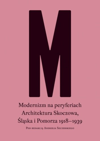 Okładka książki Modernizm na peryferiach. Architektura Skoczowa, Śląska i Pomorza 1918-1939