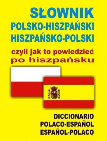 Okładka książki SŁOWNIK POLSKO – HISZPAŃSKI HISZPAŃSKO – POLSKI czyli jak to powiedzieć po hiszpańsku. DICCIONARIO POLACO-ESPAÑOL ESPAÑOL-POLACO