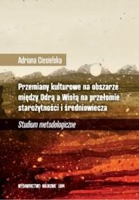 Okładka książki Przemiany kulturowe na obszarze między Odrą a Wisłą na przełomie starożytności i średniowiecza. Studium metodologiczne