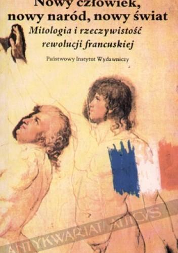 Okładka książki Nowy człowiek, nowy naród, nowy świat: mitologia i rzeczywistość Rewolucji Francuskiej