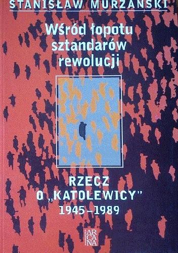 """Okładka książki Wśród łopotu sztandarów rewolucji. Rzecz o """"katolewicy"""". 1945-1989"""