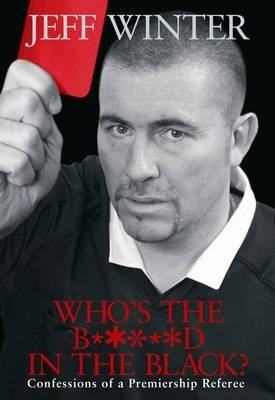 Okładka książki Who's the b*****d in the black? Confessions of a Premiership referee