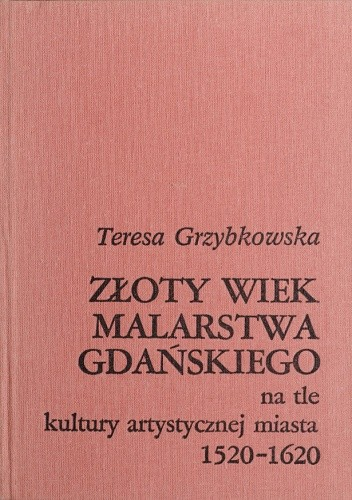 Okładka książki Złoty wiek malarstwa gdańskiego na tle kultury artystycznej miasta 1520-1620