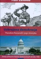 Uzbrojona demokracja. Theodore Roosevelt i jego Ameryka