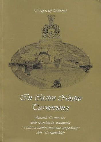 Okładka książki In Castro Nostro Tarnoviensi. Zamek Tarnowski jako rezydencja, warownia i centrum administracyjno gospodarcze dóbr Tarnowskich.