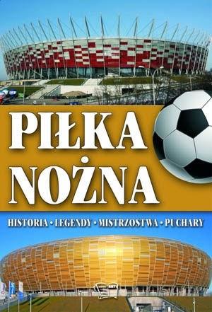 Okładka książki Piłka nożna. Historia, legendy, mistrzostwa, puchary