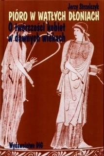 Okładka książki Pióro w wątłych dłoniach. O twórczości kobiet w dawnych wiekach t. I Początki (od Safony do Hroswity)