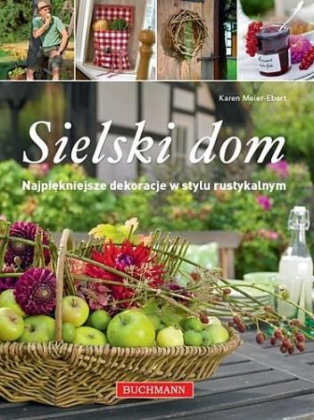 Okładka książki Sielski dom. Najpiękniejsze dekoracje w stylu rustykalnym