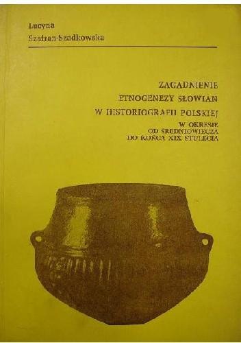 Okładka książki Zagadnienia etnogenezy Słowian w historiografii polskiej : w okresie od średniowiecza do końca XIX stulecia