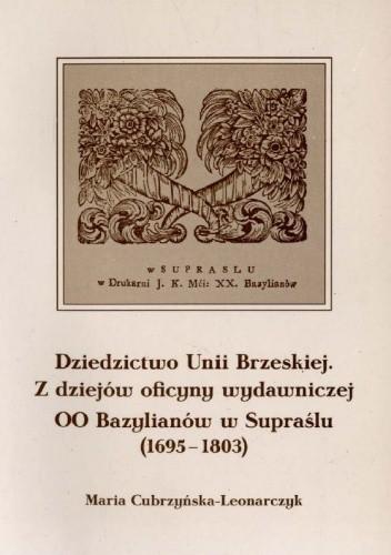 Okładka książki Dziedzictwo Unii Brzeskiej: z dziejów oficyny wydawniczej OO Bazylianów w Supraślu (1695-1803)