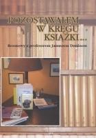 Pozostawałem w kręgu książki... : rozmowy z profesorem Januszem Duninem o bibliologii, medioznawstwie i zwyczajnym życiu