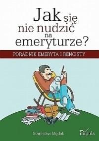 Okładka książki Jak się nie nudzić na emeryturze? Poradnik emeryta i rencisty