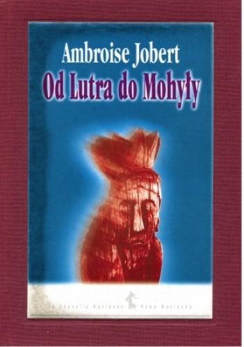 Okładka książki Od Lutra do Mohyły. Polska wobec kryzysu chrześcijaństwa 1517–1684