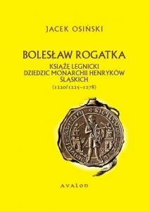 Okładka książki Bolesław Rogatka. Książę legnicki. Dziedzic monarchii Henryków śląskich (1220/1225 – 1278)