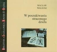 Okładka książki W poszukiwaniu straconego dzieła. Studia z zakresu edytorstwa tekstów niezachowanych lub wydawniczo niespełnionych i inne szkice pokrewne
