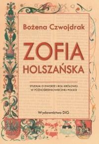 Okładka książki Zofia Holszańska. Studium o dworze i roli królowej w późnośredniowiecznej Polsce