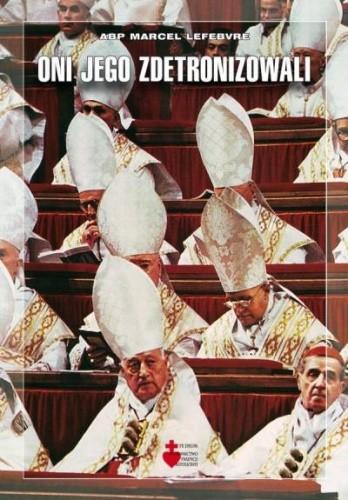 Okładka książki Oni Jego zdetronizowali. Od liberalizmu do apostazji. Tragedia soborowa.