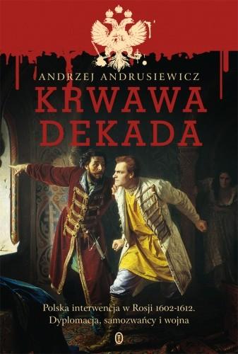 Okładka książki Krwawa dekada. Polska interwencja w Rosji 1602-1612. Dyplomacja, samozwańcy, wojna
