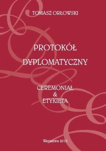 Protokół dyplomatyczny. Ceremoniał & etykieta - Tomasz Orłowski