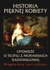 Okładka książki Historia pięknej kobiety. Opowieść o Teofili z Morawskich Radziwiłłowej.