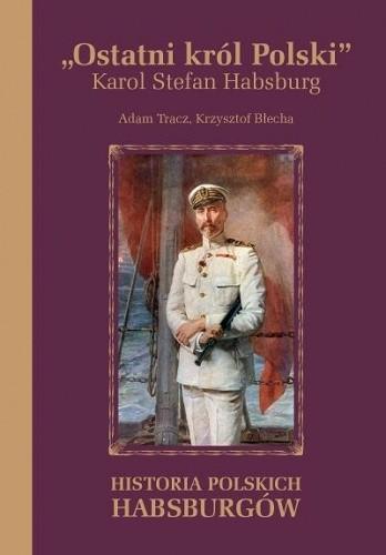 Okładka książki Ostatni król Polski. Karol Stefan Habsburg. Historia polskich Habsburgów