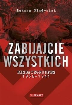 Okładka książki Zabijajcie wszystkich. Einsatzgruppen 1938-1941.