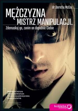 Okładka książki Mężczyzna - mistrz manipulacji. Zdemaskuj go, zanim on dopadnie Ciebie