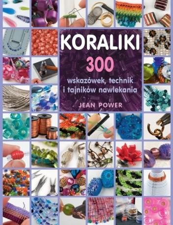 Okładka książki Koraliki. 300 wskazówek, technik i tajników nawlekania