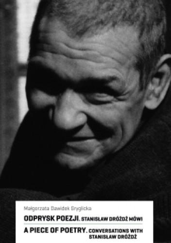 Okładka książki Odprysk poezji. Stanisław Dróżdż mówi / A Piece of Poetry. Conversation with Stanisław Dróżdż
